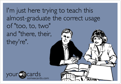 """I'm just here trying to teach this almost-graduate the correct usage of """"too, to, two"""" and """"there, their, they're""""."""