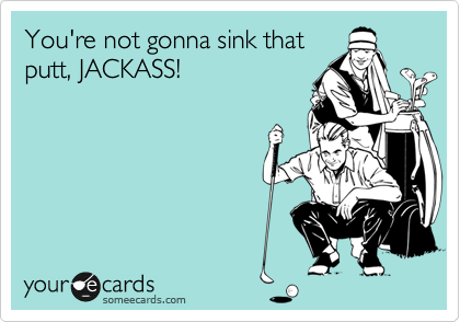 You're not gonna sink that putt, JACKASS!