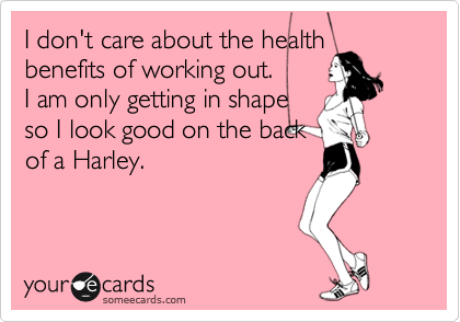 I don't care about the health benefits of working out. I am only getting in shape so I look good on the back of a Harley.
