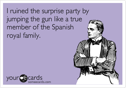 I ruined the surprise party by jumping the gun like a true member of the Spanish royal family.