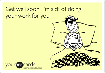 Get well soon, I'm sick of doing your work for you!