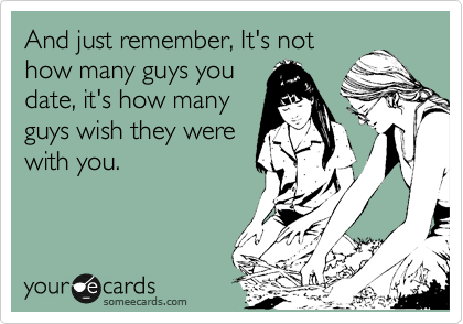 And just remember, It's not how many guys you date, it's how many guys wish they were with you.