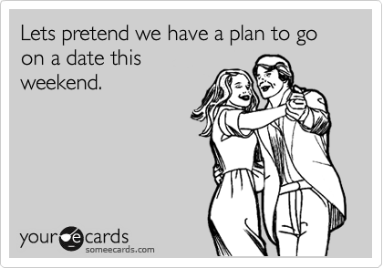 Lets pretend we have a plan to go on a date this weekend.
