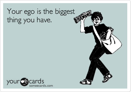 Your ego is the biggest thing you have.