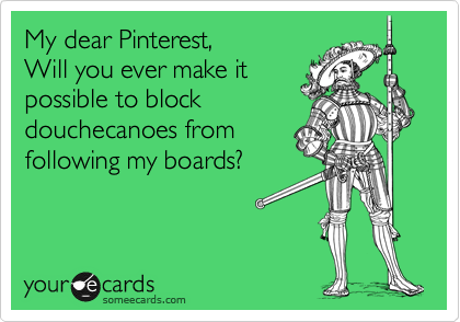 My dear Pinterest,       Will you ever make it possible to block douchecanoes from following my boards?