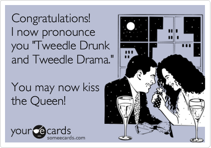 """Congratulations!   I now pronounce you """"Tweedle Drunk and Tweedle Drama.""""  You may now kiss the Queen!"""
