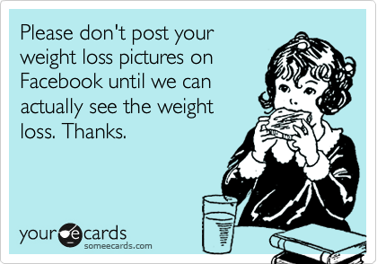 Please don't post your weight loss pictures on Facebook until we can actually see the weight loss. Thanks.