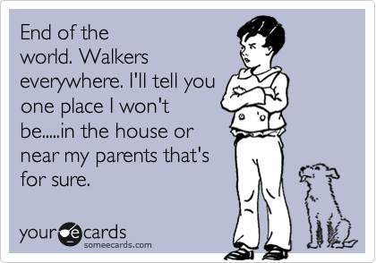 End of the world. Walkers everywhere. I'll tell you one place I won't be.....in the house or near my parents that's for sure.