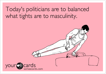 Today's politicians are to balanced what tights are to masculinity.
