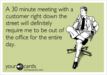 A 30 minute meeting with a customer right down the street will definitely require me to be out of the office for the entire day.