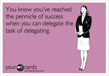 You know you've reached the pennicle of success when you can delegate the task of delegating.