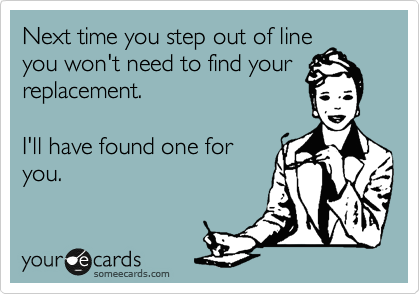 Next time you step out of line you won't need to find your replacement.   I'll have found one for you.
