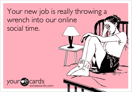 Your new job is really throwing a  wrench into our online social time.