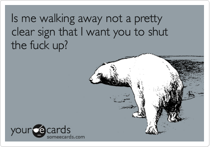 Is me walking away not a pretty clear sign that I want you to shut the fuck up?