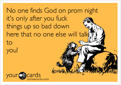 No one finds God on prom night it's only after you fuck things up so bad down here that no one else will talk to you!