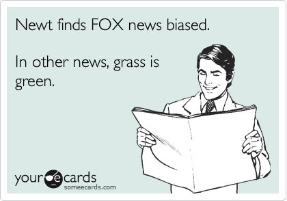 Newt finds FOX news biased.  In other news, grass is  green.