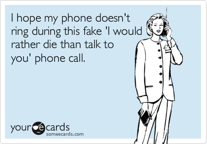 I hope my phone doesn't ring during this fake 'I would  rather die than talk to you' phone call.