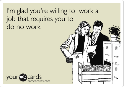 I'm glad you're willing to  work a job that requires you to do no work.