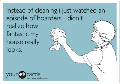 instead of cleaning i just watched an episode of hoarders. i didn't  realize how fantastic my house really looks.