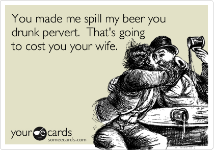 You made me spill my beer you drunk pervert.  That's going to cost you your wife.