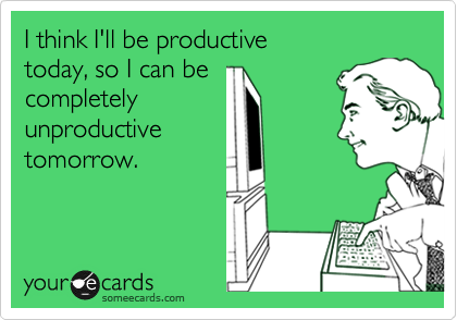 I think I'll be productive  today, so I can be  completely unproductive tomorrow.