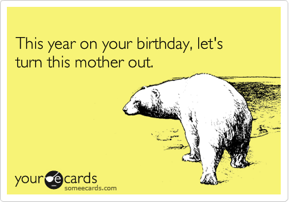 This year on your birthday, let's turn this mother out.