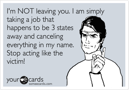 I'm NOT leaving you. I am simply taking a job that happens to be 3 states away and canceling everything in my name. Stop acting like the victim!