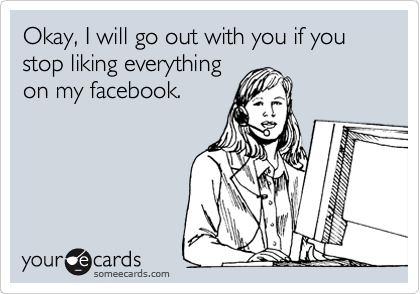 Okay, I will go out with you if you stop liking everything on my facebook.