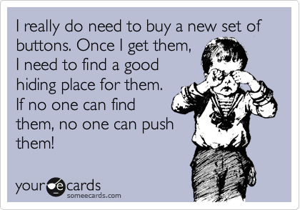 I really do need to buy a new set of buttons. Once I get them,  I need to find a good  hiding place for them.  If no one can find  them, no one can push them!