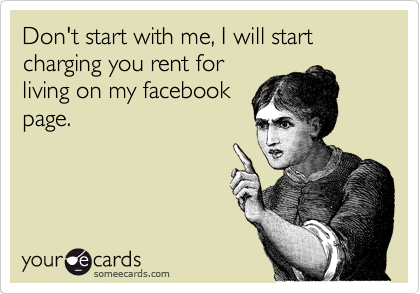 Don't start with me, I will start charging you rent for living on my facebook page.