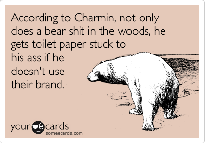 According to Charmin, not only does a bear shit in the woods, he gets toilet paper stuck to his ass if he doesn't use their brand.