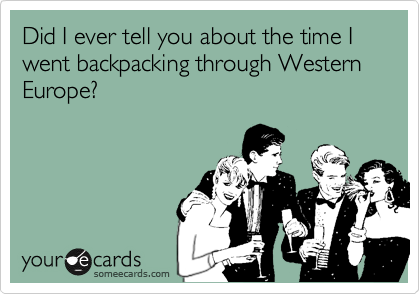 Did I ever tell you about the time I went backpacking through Western Europe?