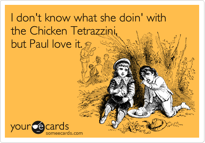 I don't know what she doin' with the Chicken Tetrazzini,  but Paul love it.