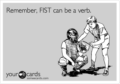 Remember, FIST can be a verb.