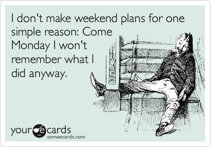 I don't make weekend plans for one simple reason: Come Monday I won't remember what I  did anyway.