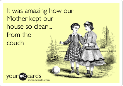 It was amazing how our  Mother kept our house so clean... from the  couch