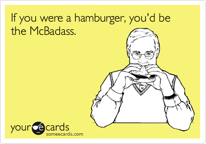 If you were a hamburger, you'd be the McBadass.