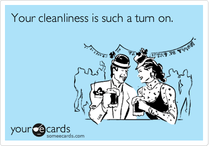 Your cleanliness is such a turn on.