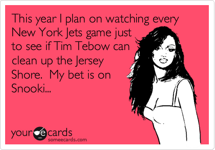 This year I plan on watching every New York Jets game just to see if Tim Tebow can clean up the Jersey Shore.  My bet is on Snooki...