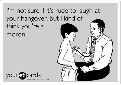 I'm not sure if it's rude to laugh at your hangover, but I kind of think you're a moron.