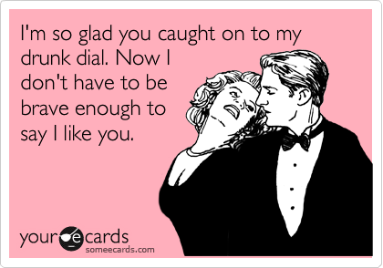 I'm so glad you caught on to my  drunk dial. Now I don't have to be brave enough to say I like you.