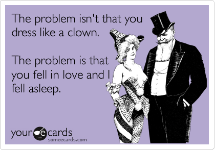 The problem isn't that you dress like a clown.  The problem is that you fell in love and I fell asleep.