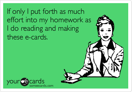 If only I put forth as much effort into my homework as I do reading and making these e-cards.