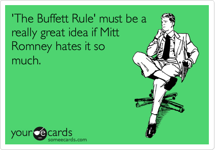 'The Buffett Rule' must be a really great idea if Mitt Romney hates it so much.