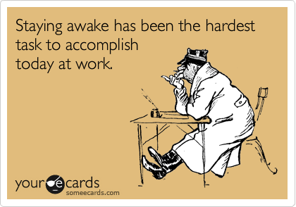 Staying awake has been the hardest task to accomplish today at work.