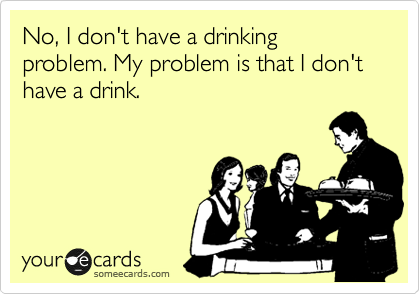 No, I don't have a drinking problem. My problem is that I don't have a drink.