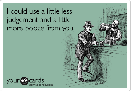 I could use a little less  judgement and a little  more booze from you.