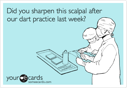 Did you sharpen this scalpal after our dart practice last week?