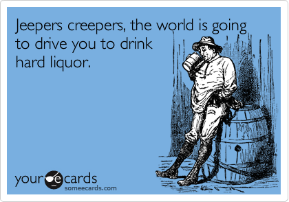 Jeepers creepers, the world is going to drive you to drink hard liquor.