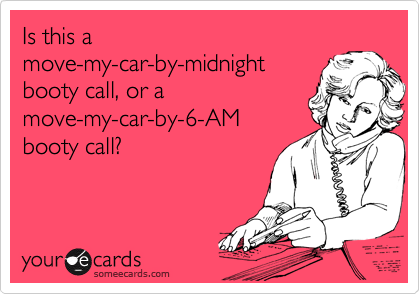 Is this a move-my-car-by-midnight booty call, or a move-my-car-by-6-AM booty call?